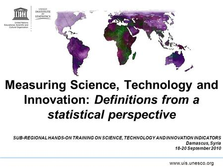Www.uis.unesco.org Measuring Science, Technology and Innovation: Definitions from a statistical perspective SUB-REGIONAL HANDS-ON TRAINING ON SCIENCE,