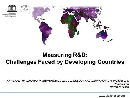 Www.uis.unesco.org Measuring R&D: Challenges Faced by Developing Countries NATIONAL TRAINING WORKSHOP ON SCIENCE, TECHNOLOGY AND INNOVATION (STI) INDICATORS.