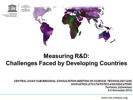 Www.uis.unesco.org Measuring R&D: Challenges Faced by Developing Countries CENTRAL ASIAN SUB-REGIONAL CONSULTATION MEETING ON SCIENCE, TECHNOLOGY AND INNOVATION.