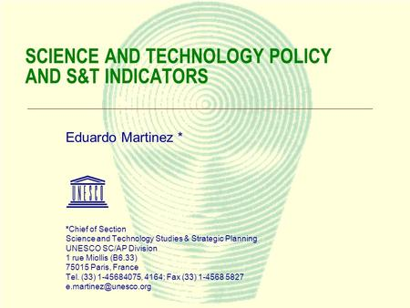 1 SCIENCE AND TECHNOLOGY POLICY AND S&T INDICATORS Eduardo Martinez * *Chief of Section Science and Technology Studies & Strategic Planning UNESCO SC/AP.