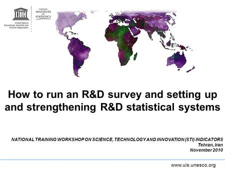 Www.uis.unesco.org How to run an R&D survey and setting up and strengthening R&D statistical systems NATIONAL TRAINING WORKSHOP ON SCIENCE, TECHNOLOGY.