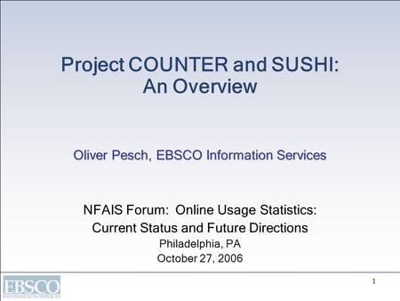 1 Oliver Pesch, EBSCO Information Services Project COUNTER and SUSHI: An Overview Oliver Pesch, EBSCO Information Services NFAIS Forum: Online Usage Statistics: