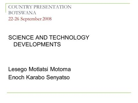 COUNTRY PRESENTATION BOTSWANA 22-26 September 2008 SCIENCE AND TECHNOLOGY DEVELOPMENTS Lesego Motlatsi Motoma Enoch Karabo Senyatso.