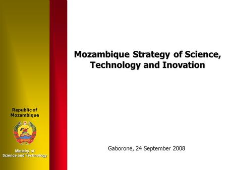 Ministry of Science and Technology Mozambique Strategy of Science, Technology and Inovation Republic of Mozambique Gaborone, 24 September 2008.