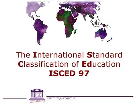 INSTITUTE for STATISTICS The International Standard Classification of Education ISCED 97.