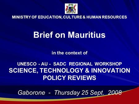 MINISTRY OF EDUCATION, CULTURE & HUMAN RESOURCES Brief on Mauritius in the context of UNESCO - AU - SADC REGIONAL WORKSHOP SCIENCE, TECHNOLOGY & INNOVATION.