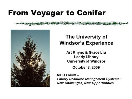 From Voyager to Conifer Art Rhyno & Grace Liu Leddy Library University of Windsor October 8, 2009 NISO Forum – Library Resource Management Systems: New.