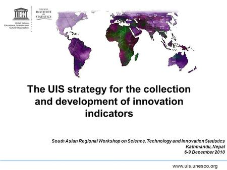 Www.uis.unesco.org The UIS strategy for the collection and development of innovation indicators South Asian Regional Workshop on Science, Technology and.