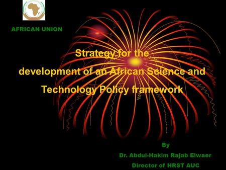 Strategy for the development of an African Science and Technology Policy framework By Dr. Abdul-Hakim Rajab Elwaer Director of HRST AUC AFRICAN UNION.