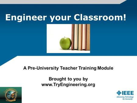 Engineer your Classroom! A Pre-University Teacher Training Module Brought to you by www.TryEngineering.org.