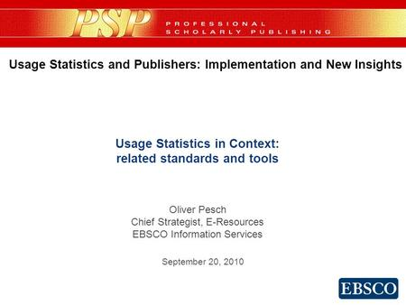 Usage Statistics in Context: related standards and tools Oliver Pesch Chief Strategist, E-Resources EBSCO Information Services Usage Statistics and Publishers: