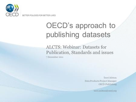 OECDs approach to publishing datasets ALCTS: Webinar: Datasets for Publication, Standards and issues 7 December 2011 Terri Mitton Data Products Project.