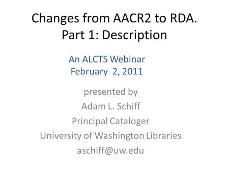 Changes from AACR2 to RDA. Part 1: Description presented by Adam L. Schiff Principal Cataloger University of Washington Libraries An ALCTS.