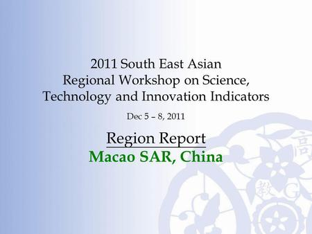 2011 South East Asian Regional Workshop on Science, Technology and Innovation Indicators Dec 5 – 8, 2011 Region Report Macao SAR, China.