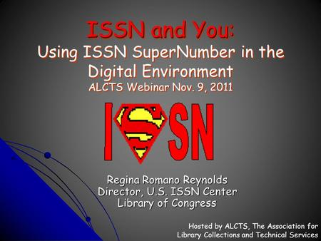 ISSN and You: ISSN and You: Using ISSN SuperNumber in the Digital Environment ALCTS Webinar Nov. 9, 2011 Regina Romano Reynolds Director, U.S. ISSN Center.