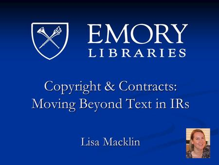 Copyright & Contracts: Moving Beyond Text in IRs Lisa Macklin.
