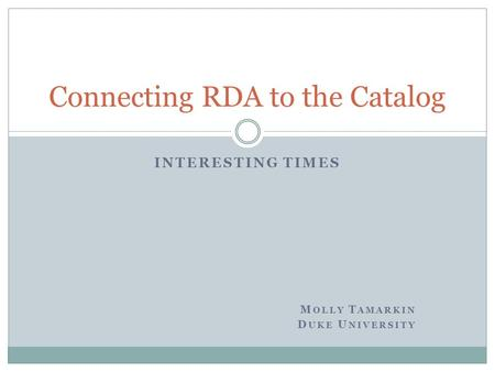 INTERESTING TIMES M OLLY T AMARKIN D UKE U NIVERSITY Connecting RDA to the Catalog.