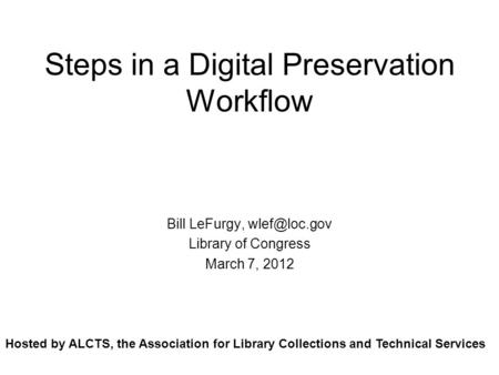 Steps in a Digital Preservation Workflow Bill LeFurgy, Library of Congress March 7, 2012 Hosted by ALCTS, the Association for Library Collections.
