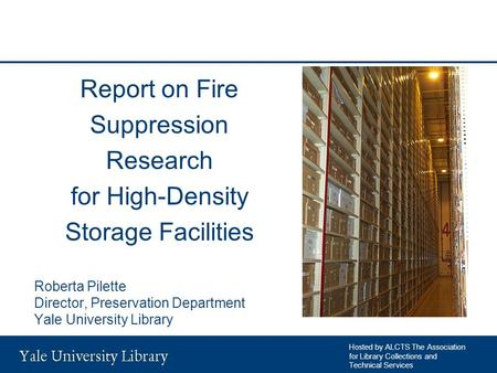 Report on Fire Suppression Research for High-Density Storage Facilities Roberta Pilette Director, Preservation Department Yale University Library Hosted.