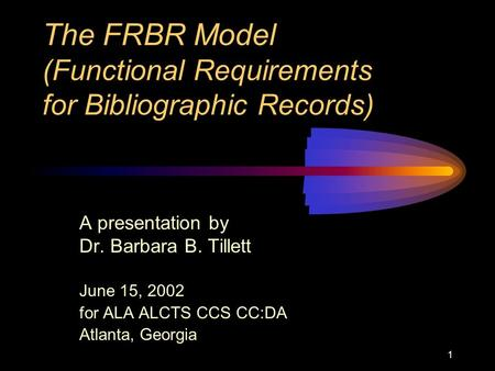 1 The FRBR Model (Functional Requirements for Bibliographic Records) A presentation by Dr. Barbara B. Tillett June 15, 2002 for ALA ALCTS CCS CC:DA Atlanta,