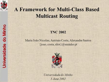 Universidade do Minho A Framework for Multi-Class Based Multicast Routing TNC 2002 Maria João Nicolau, António Costa, Alexandre Santos {joao, costa,