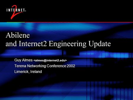 Abilene and Internet2 Engineering Update Guy Almes Terena Networking Conference 2002 Limerick, Ireland Guy Almes Terena Networking Conference 2002 Limerick,