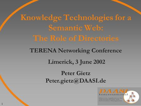 1 Knowledge Technologies for a Semantic Web: The Role of Directories TERENA Networking Conference Limerick, 3 June 2002 Peter Gietz