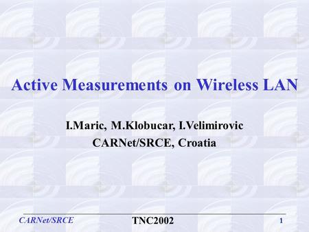 1 CARNet/SRCE TNC2002 Active Measurements on Wireless LAN I.Maric, M.Klobucar, I.Velimirovic CARNet/SRCE, Croatia.