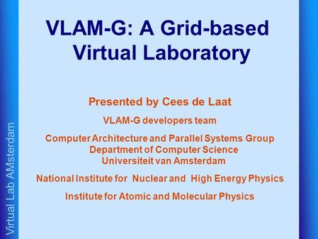 Virtual Lab AMsterdam VLAM-G: A Grid-based Virtual Laboratory Presented by Cees de Laat VLAM-G developers team Computer Architecture and Parallel Systems.