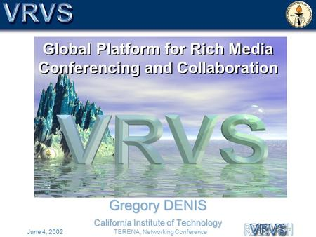 June 4, 2002TERENA, Networking Conference Global Platform for Rich Media Conferencing and Collaboration Gregory DENIS California Institute of Technology.