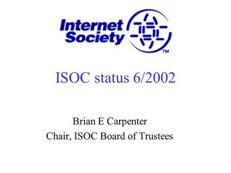 ISOC status 6/2002 Brian E Carpenter Chair, ISOC Board of Trustees.