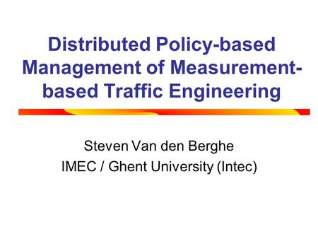 Distributed Policy-based Management of Measurement- based Traffic Engineering Steven Van den Berghe IMEC / Ghent University (Intec)