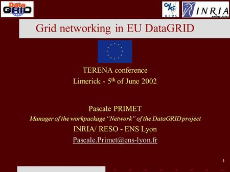 1 Grid networking in EU DataGRID TERENA conference Limerick - 5 th of June 2002 Pascale PRIMET Manager of the workpackage Network of the DataGRID project.