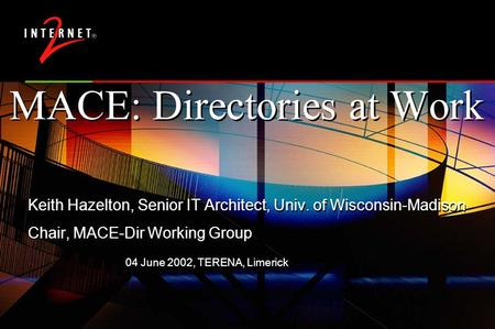 04 June 2002, TERENA, Limerick MACE: Directories at Work Keith Hazelton, Senior IT Architect, Univ. of Wisconsin-Madison Chair, MACE-Dir Working Group.