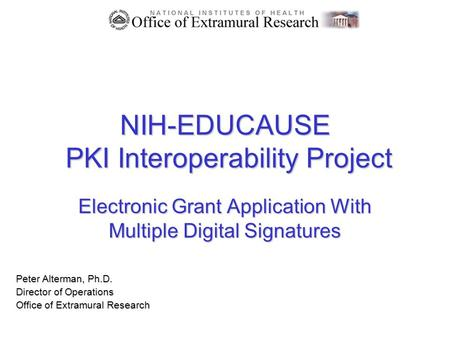 NIH-EDUCAUSE PKI Interoperability Project Electronic Grant Application With Multiple Digital Signatures Peter Alterman, Ph.D. Director of Operations Office.