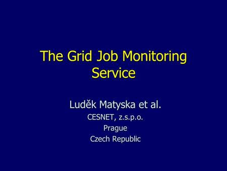 The Grid Job Monitoring Service Luděk Matyska et al. CESNET, z.s.p.o. Prague Czech Republic.