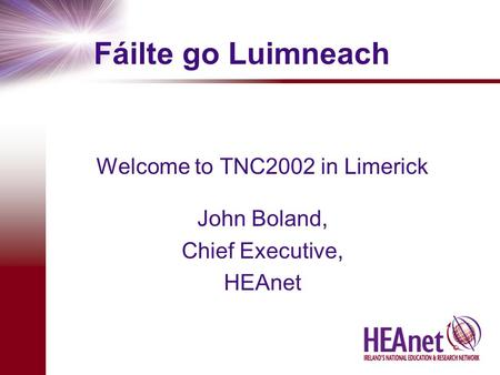 Fáilte go Luimneach Welcome to TNC2002 in Limerick John Boland, Chief Executive, HEAnet.