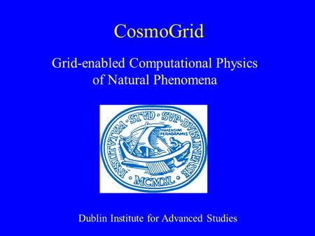 CosmoGrid Grid-enabled Computational Physics of Natural Phenomena Dublin Institute for Advanced Studies.