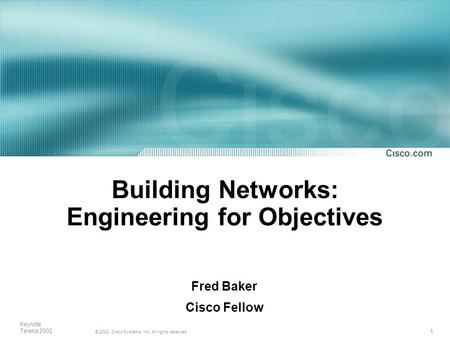 1 © 2002, Cisco Systems, Inc. All rights reserved. Keynote Terena 2002 Building Networks: Engineering for Objectives Fred Baker Cisco Fellow.