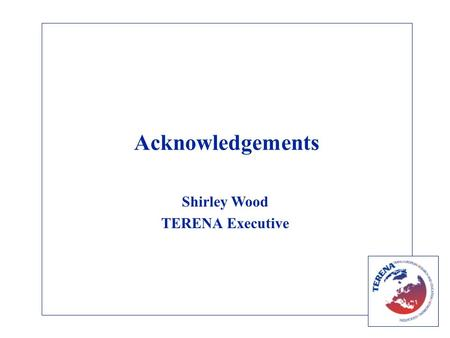 Acknowledgements Shirley Wood TERENA Executive. Aims Annual Conference is the main opportunity for discussion within our community Participants: –The.