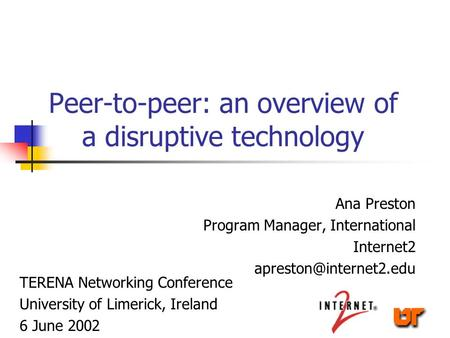 Peer-to-peer: an overview of a disruptive technology Ana Preston Program Manager, International Internet2 TERENA Networking Conference.