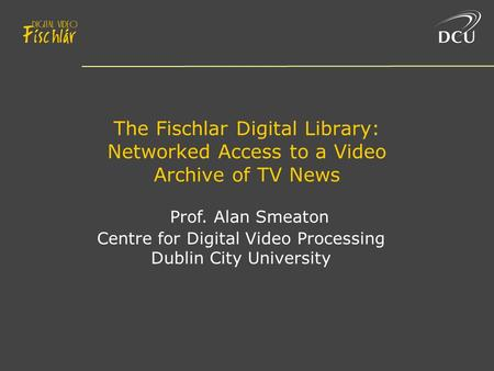 The Fischlar Digital Library: Networked Access to a Video Archive of TV News Prof. Alan Smeaton Centre for Digital Video Processing Dublin City University.