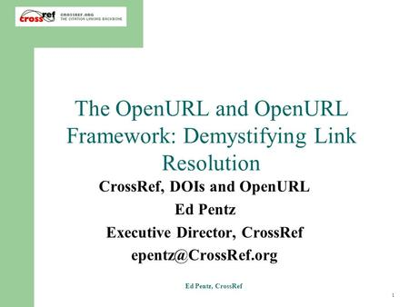 1 Ed Pentz, CrossRef The OpenURL and OpenURL Framework: Demystifying Link Resolution CrossRef, DOIs and OpenURL Ed Pentz Executive Director, CrossRef
