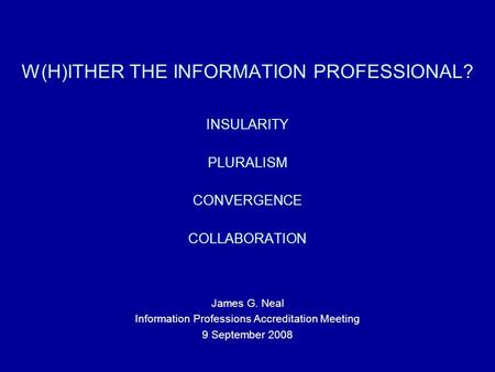 W(H)ITHER THE INFORMATION PROFESSIONAL? INSULARITY PLURALISM CONVERGENCE COLLABORATION James G. Neal Information Professions Accreditation Meeting 9 September.