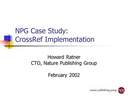 NPG Case Study: CrossRef Implementation Howard Ratner CTO, Nature Publishing Group February 2002.