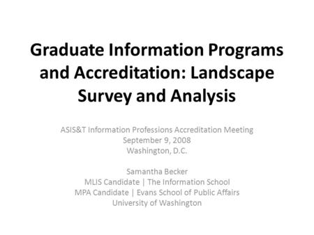 Graduate Information Programs and Accreditation: Landscape Survey and Analysis ASIS&T Information Professions Accreditation Meeting September 9, 2008 Washington,