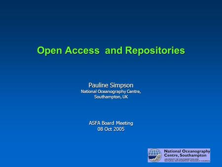 Open Access and Repositories Pauline Simpson National Oceanography Centre, Southampton, UK ASFA Board Meeting 08 Oct 2005.