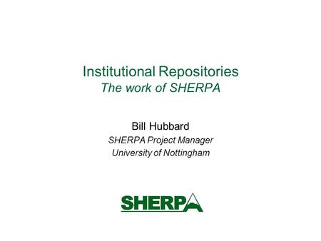 Institutional Repositories The work of SHERPA Bill Hubbard SHERPA Project Manager University of Nottingham.