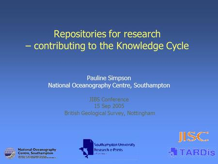 Repositories for research – contributing to the Knowledge Cycle Pauline Simpson National Oceanography Centre, Southampton JIBS Conference 15 Sep 2005 British.