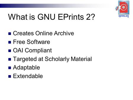 What is GNU EPrints 2? Creates Online Archive Free Software OAI Compliant Targeted at Scholarly Material Adaptable Extendable.